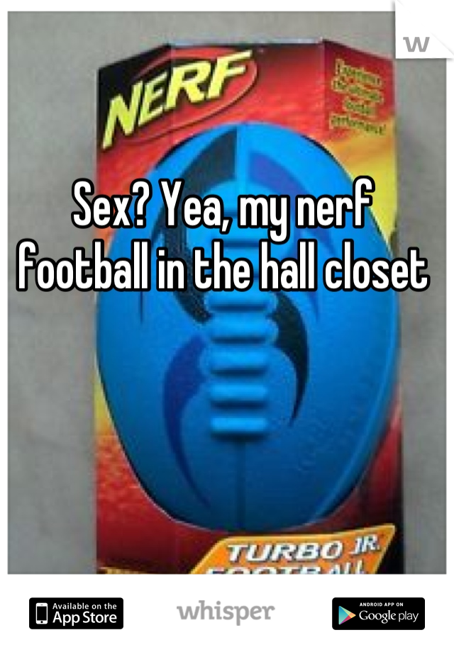 Sex? Yea, my nerf football in the hall closet