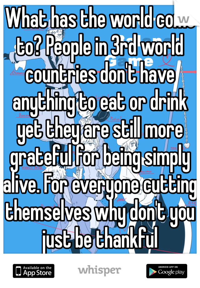 What has the world come to? People in 3rd world countries don't have anything to eat or drink yet they are still more grateful for being simply alive. For everyone cutting themselves why don't you just be thankful