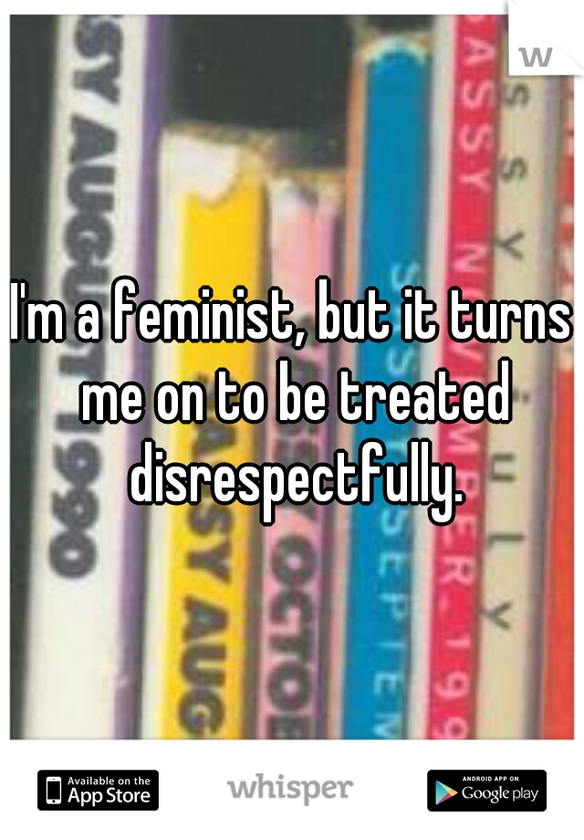 I'm a feminist, but it turns me on to be treated disrespectfully.