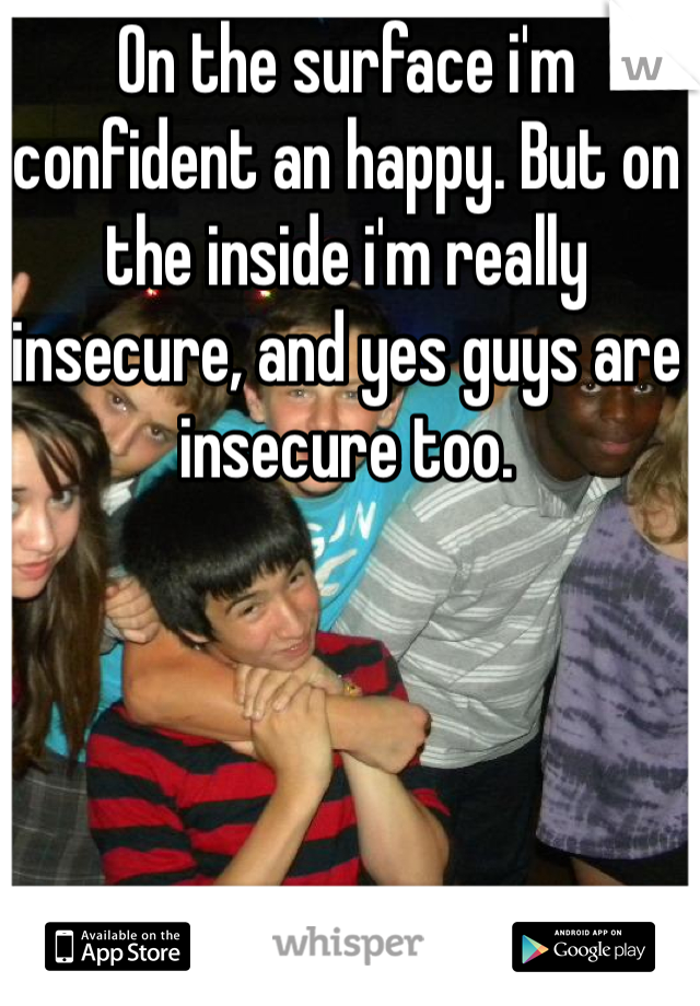 On the surface i'm confident an happy. But on the inside i'm really insecure, and yes guys are insecure too.