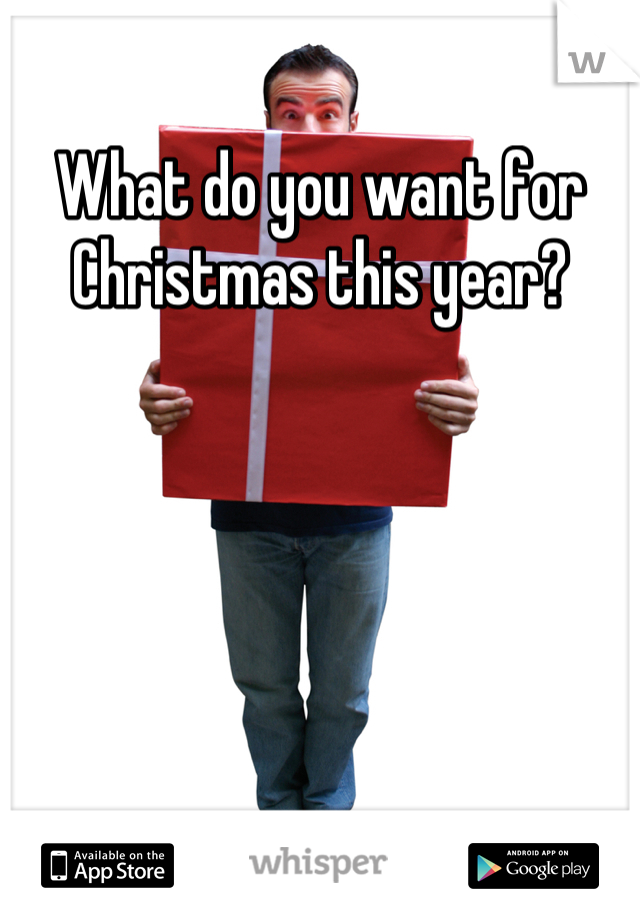 What do you want for Christmas this year?
