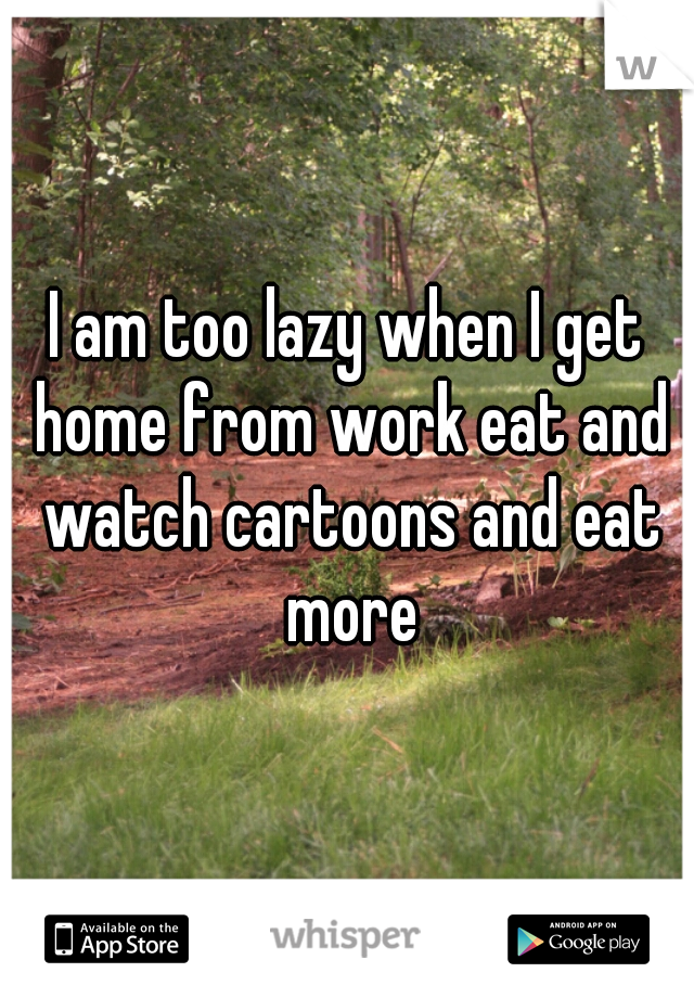I am too lazy when I get home from work eat and watch cartoons and eat more