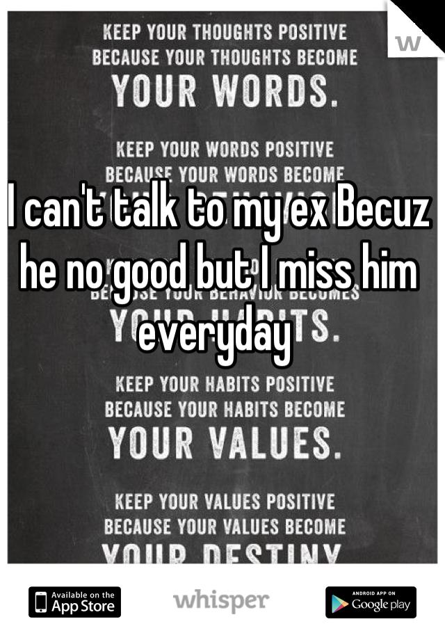 I can't talk to my ex Becuz he no good but I miss him everyday