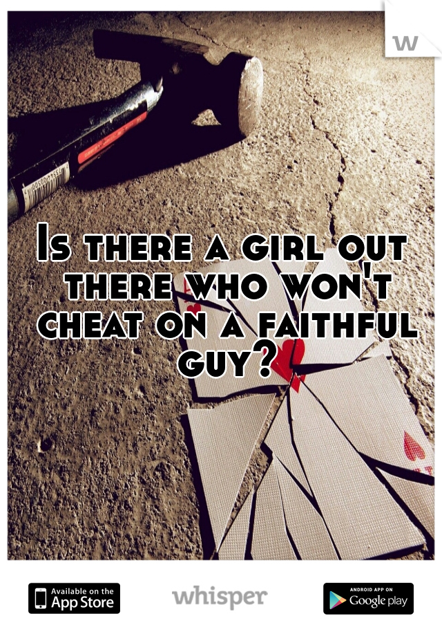 Is there a girl out there who won't cheat on a faithful guy?