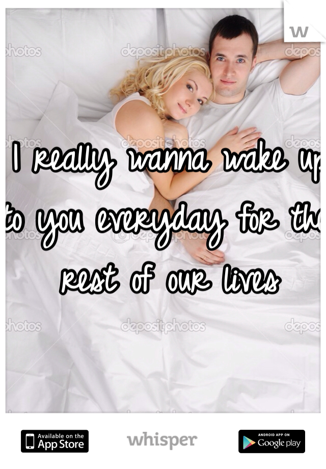 I really wanna wake up to you everyday for the rest of our lives