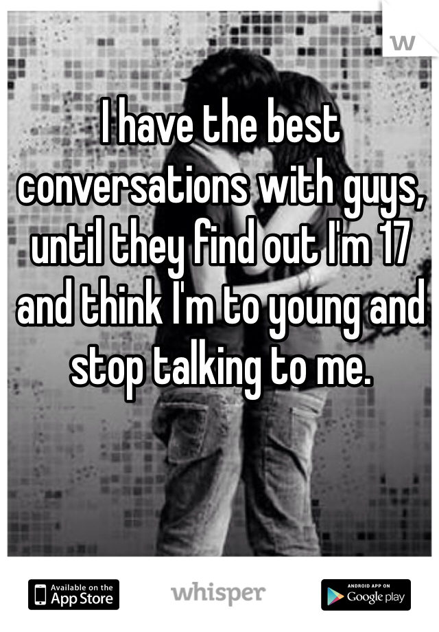 I have the best conversations with guys, until they find out I'm 17 and think I'm to young and stop talking to me.