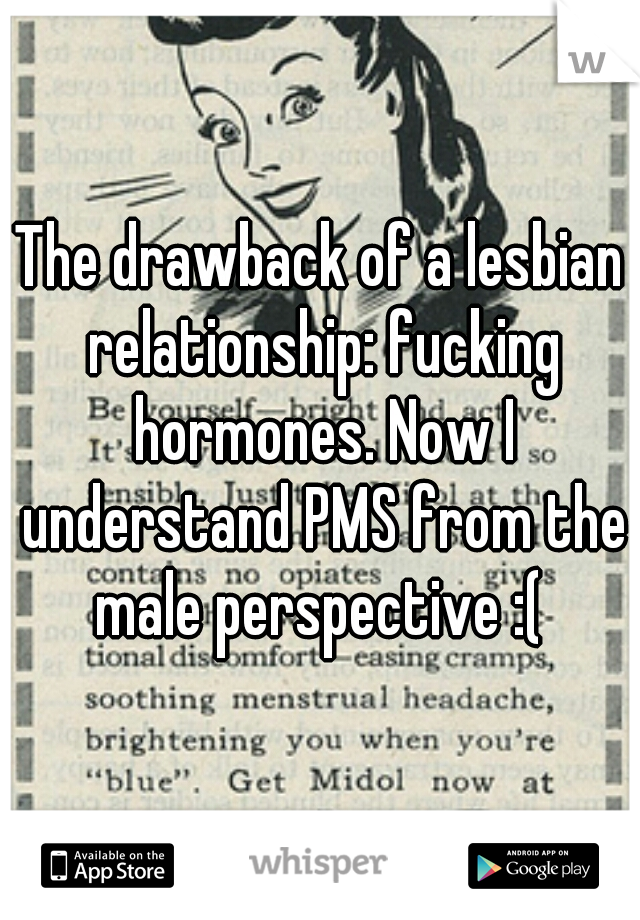 The drawback of a lesbian relationship: fucking hormones. Now I understand PMS from the male perspective :(