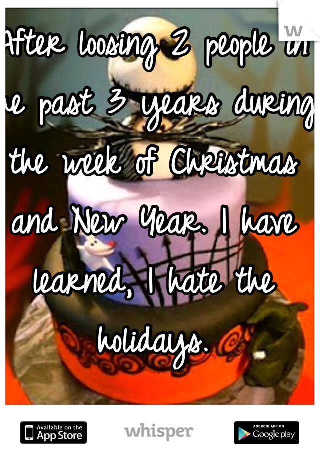 After loosing 2 people in the past 3 years during the week of Christmas and New Year. I have learned, I hate the holidays.