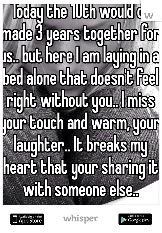 Today the 10th would of made 3 years together for us.. but here I am laying in a bed alone that doesn't feel right without you.. I miss your touch and warm, your laughter.. It breaks my heart that your sharing it with someone else..