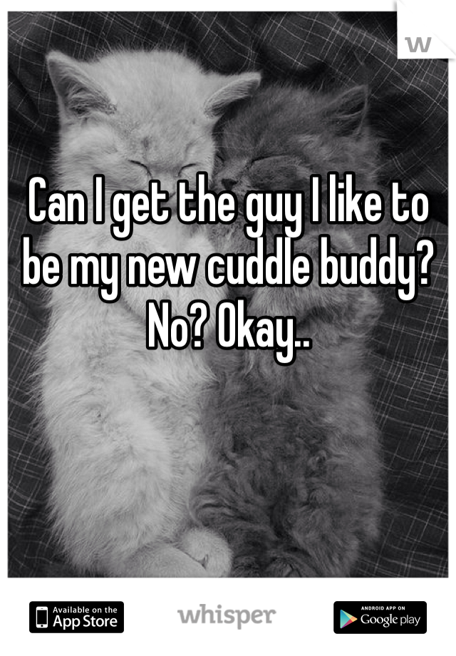 Can I get the guy I like to be my new cuddle buddy? No? Okay..
