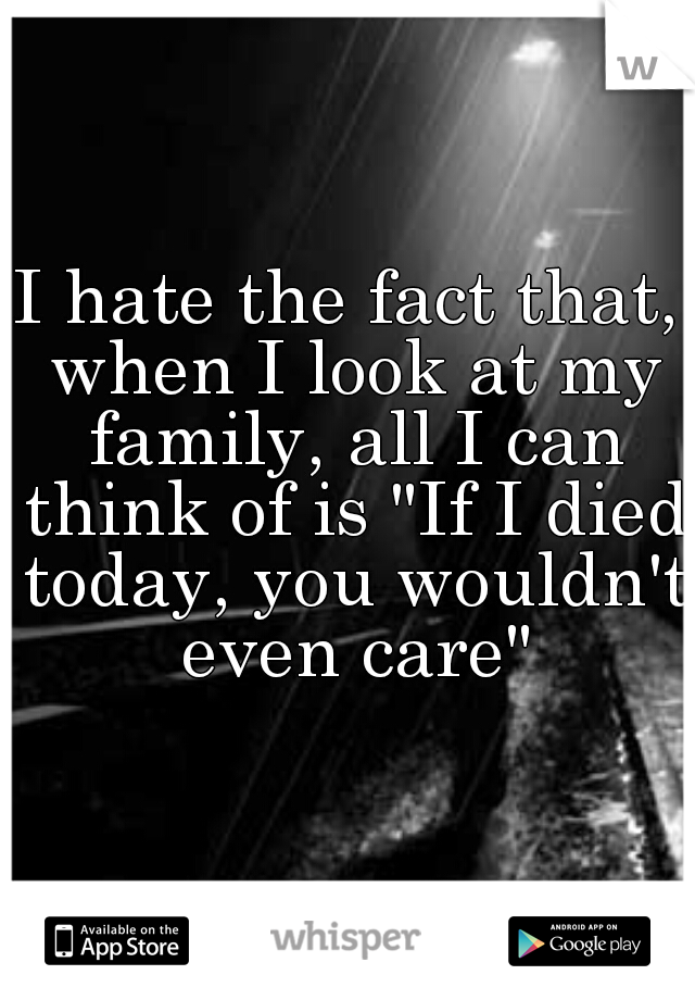 """I hate the fact that, when I look at my family, all I can think of is """"If I died today, you wouldn't even care"""""""
