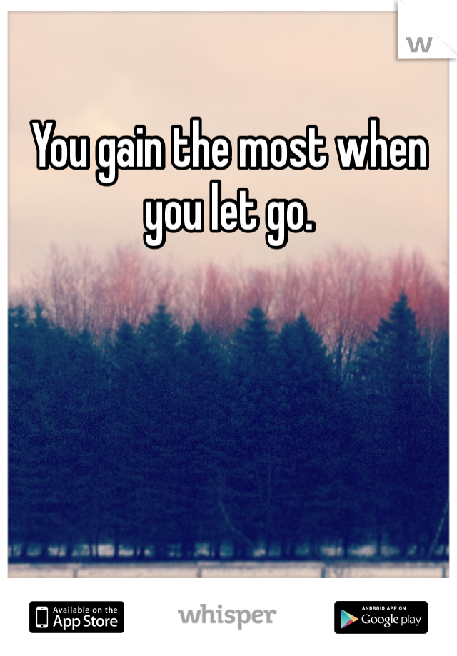 You gain the most when you let go.