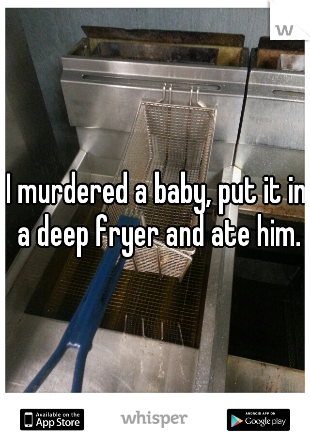 I murdered a baby, put it in a deep fryer and ate him.
