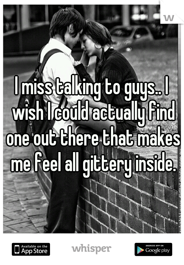 I miss talking to guys.. I wish I could actually find one out there that makes me feel all gittery inside.