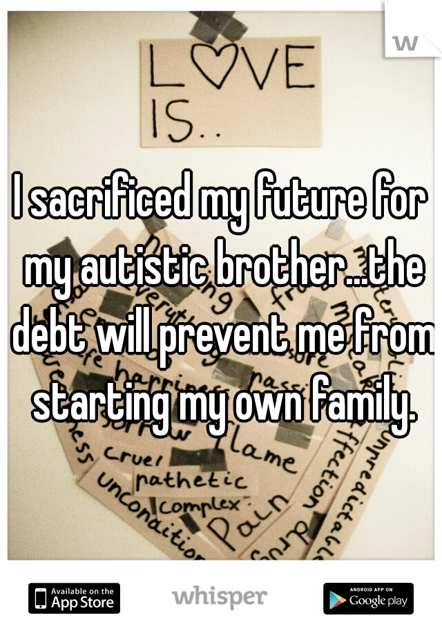I sacrificed my future for my autistic brother...the debt will prevent me from starting my own family.