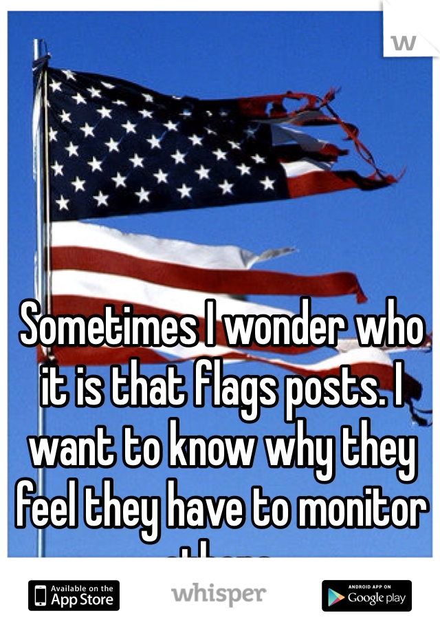 Sometimes I wonder who it is that flags posts. I want to know why they feel they have to monitor others.