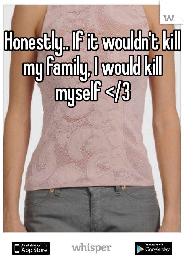 Honestly.. If it wouldn't kill my family, I would kill myself </3