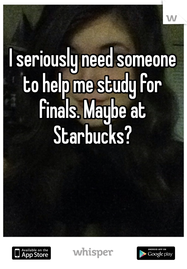 I seriously need someone to help me study for finals. Maybe at Starbucks?