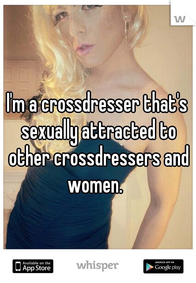 I'm a crossdresser that's sexually attracted to other crossdressers and women.