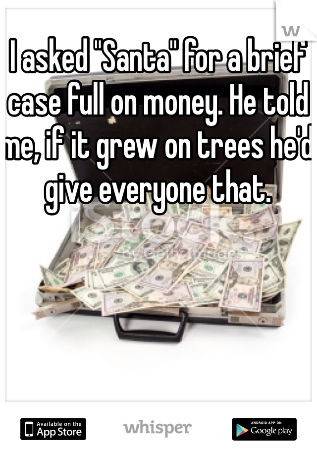 "I asked ""Santa"" for a brief case full on money. He told me, if it grew on trees he'd give everyone that."