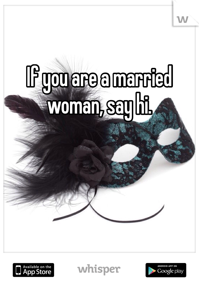 If you are a married woman, say hi.