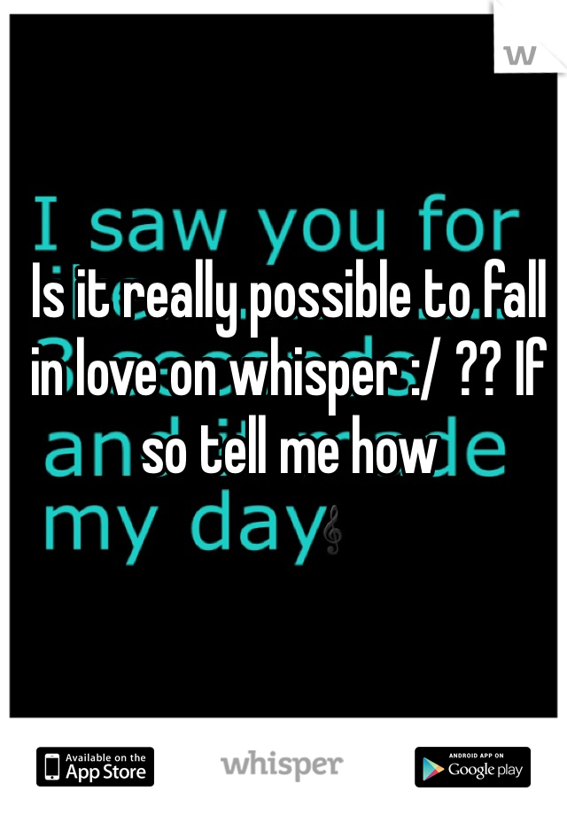 Is it really possible to fall in love on whisper :/ ?? If so tell me how