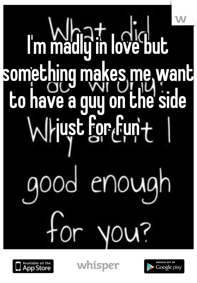 I'm madly in love but something makes me want to have a guy on the side just for fun