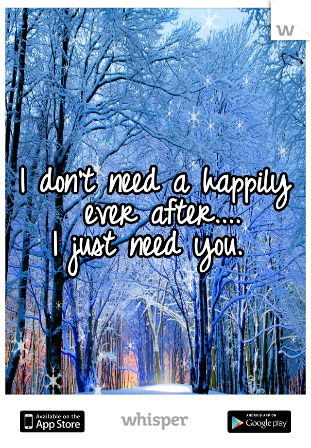 I don't need a happily ever after....  I just need you.