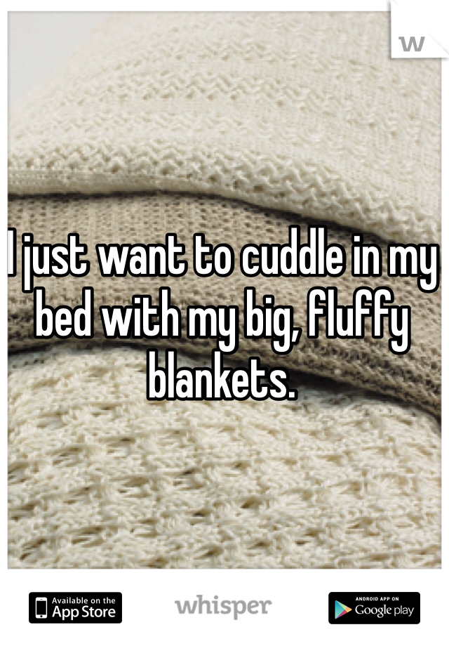 I just want to cuddle in my bed with my big, fluffy blankets.