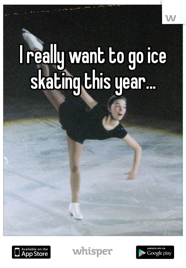 I really want to go ice skating this year...