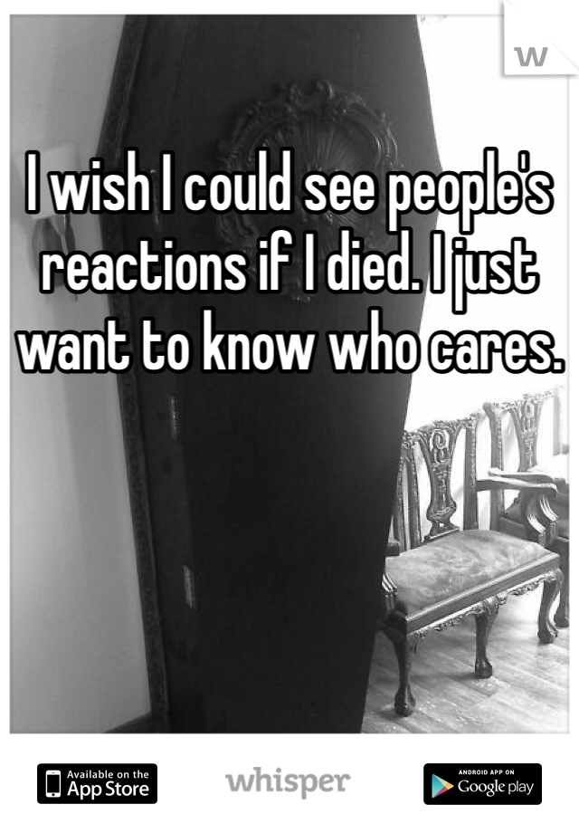 I wish I could see people's reactions if I died. I just want to know who cares.