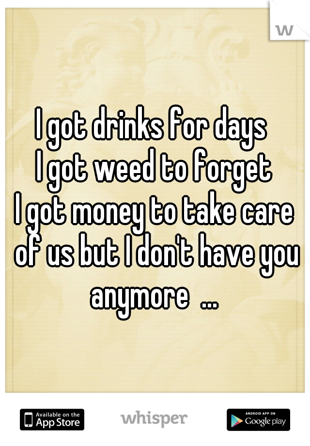 I got drinks for days  I got weed to forget I got money to take care of us but I don't have you anymore  ...
