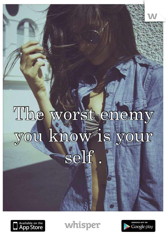 The worst enemy you know is your self .