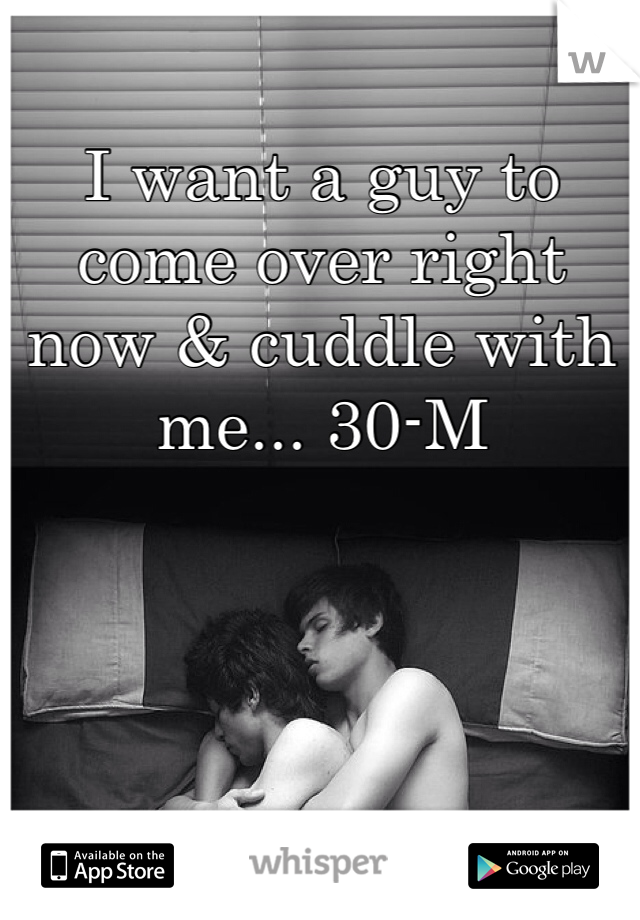 I want a guy to come over right now & cuddle with me... 30-M