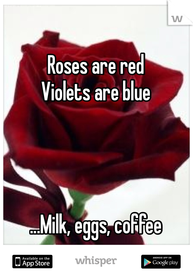 Roses are red Violets are blue     ...Milk, eggs, coffee