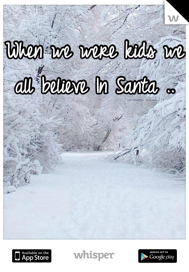 When we were kids we all believe In Santa ..