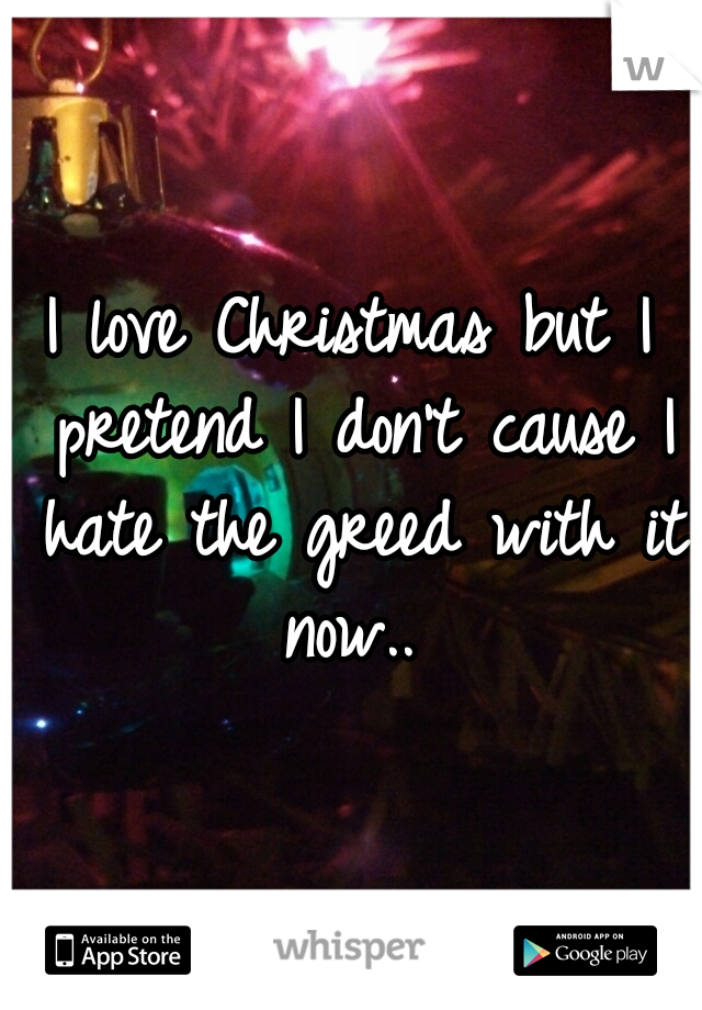I love Christmas but I pretend I don't cause I hate the greed with it now..
