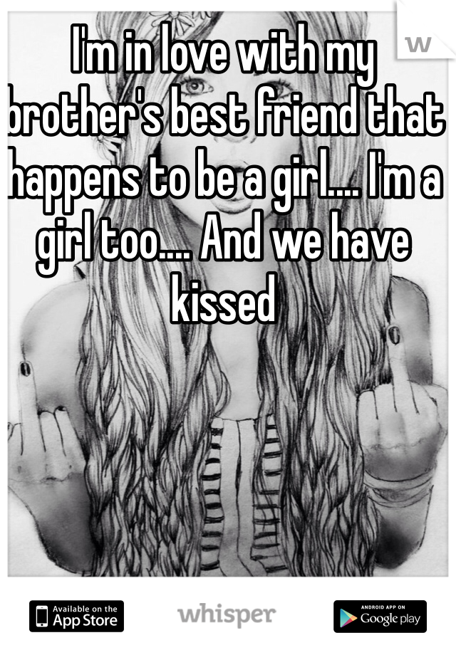 I'm in love with my brother's best friend that happens to be a girl.... I'm a girl too.... And we have kissed