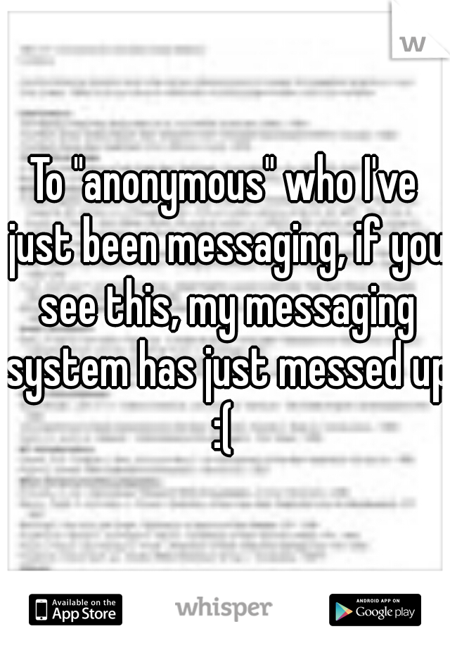 "To ""anonymous"" who I've just been messaging, if you see this, my messaging system has just messed up :("