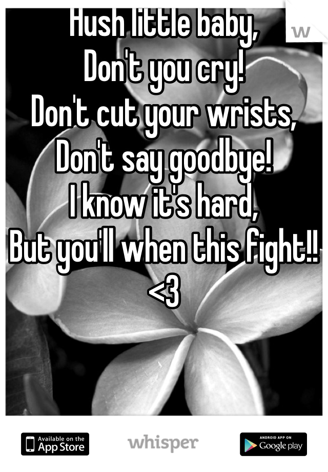 Hush little baby, Don't you cry! Don't cut your wrists, Don't say goodbye! I know it's hard, But you'll when this fight!! <3