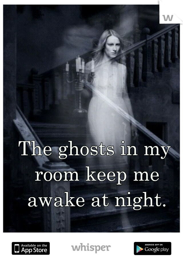 The ghosts in my room keep me awake at night.