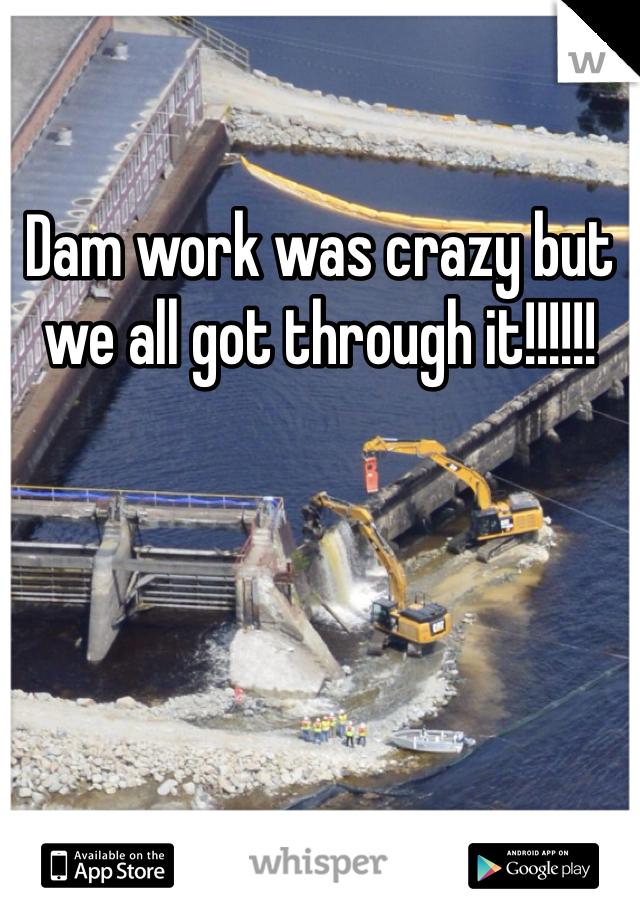 Dam work was crazy but we all got through it!!!!!!