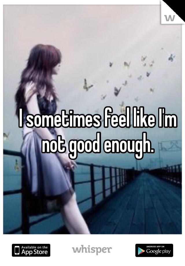 I sometimes feel like I'm not good enough.