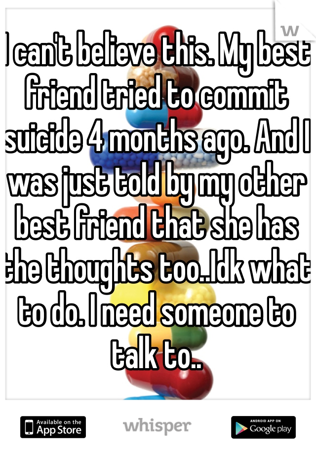 I can't believe this. My best friend tried to commit suicide 4 months ago. And I was just told by my other best friend that she has the thoughts too..Idk what to do. I need someone to talk to..
