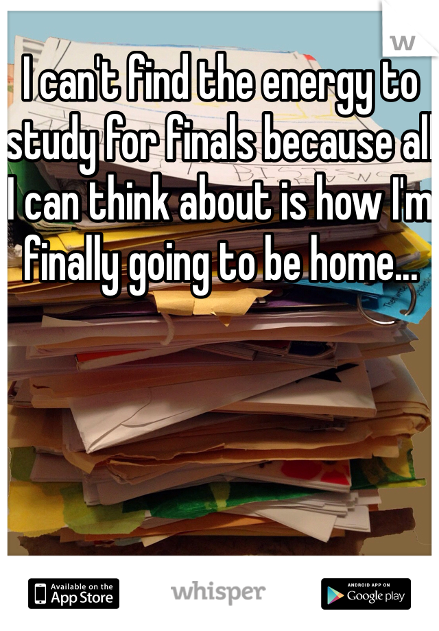 I can't find the energy to study for finals because all I can think about is how I'm finally going to be home...