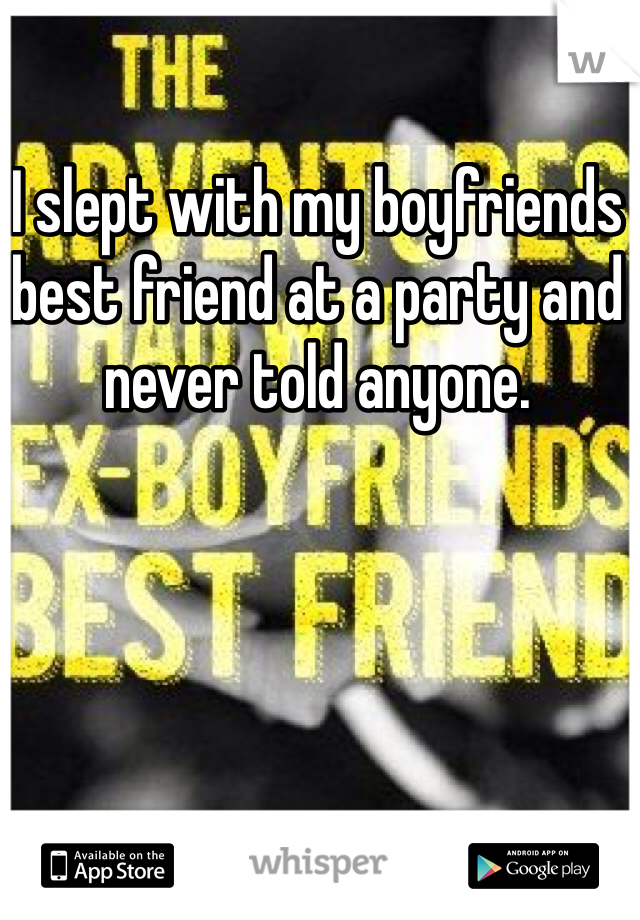 I slept with my boyfriends best friend at a party and never told anyone.