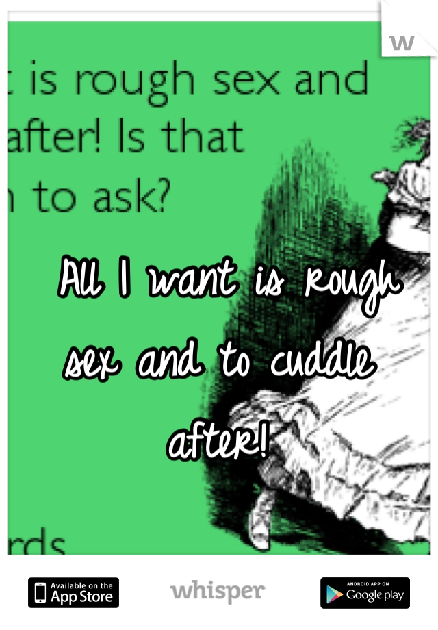 All I want is rough sex and to cuddle after!