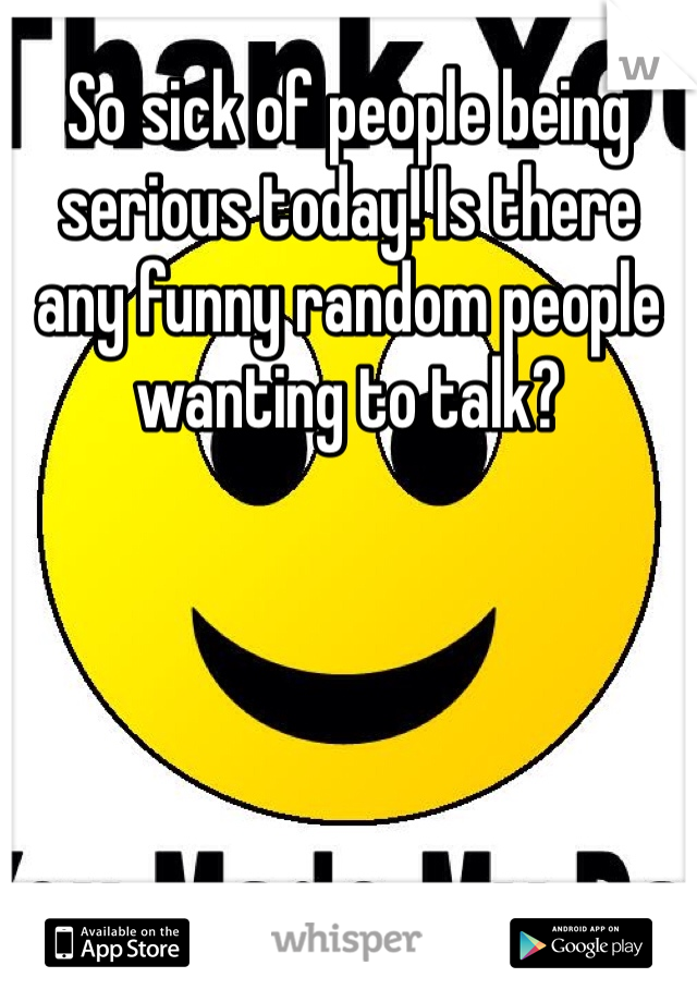 So sick of people being serious today! Is there any funny random people wanting to talk?