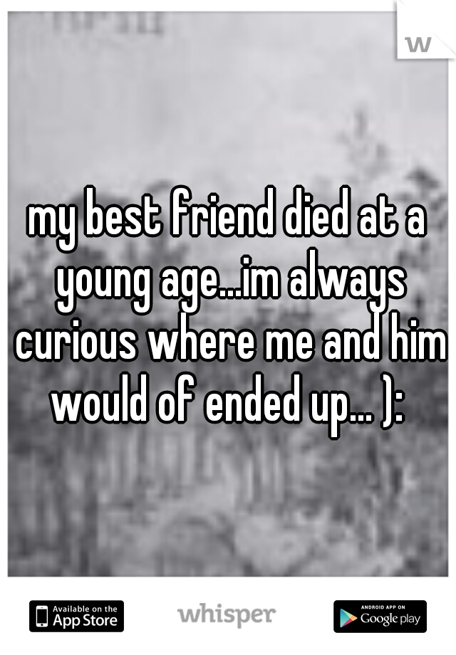 my best friend died at a young age...im always curious where me and him would of ended up... ):