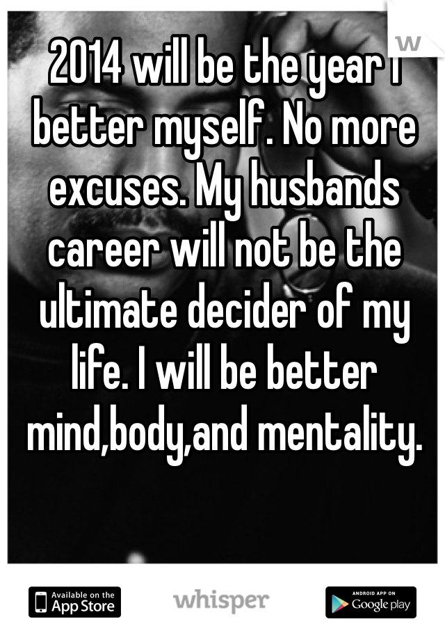2014 will be the year I better myself. No more excuses. My husbands career will not be the ultimate decider of my life. I will be better mind,body,and mentality.